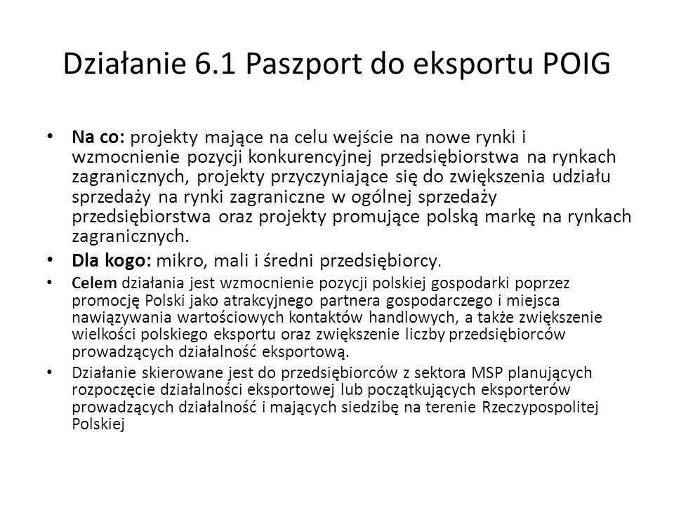 Działanie 6.1 Paszport do eksportu POIG Na co: projekty mające na celu wejście na nowe rynki i wzmocnienie pozycji konkurencyjnej przedsiębiorstwa na