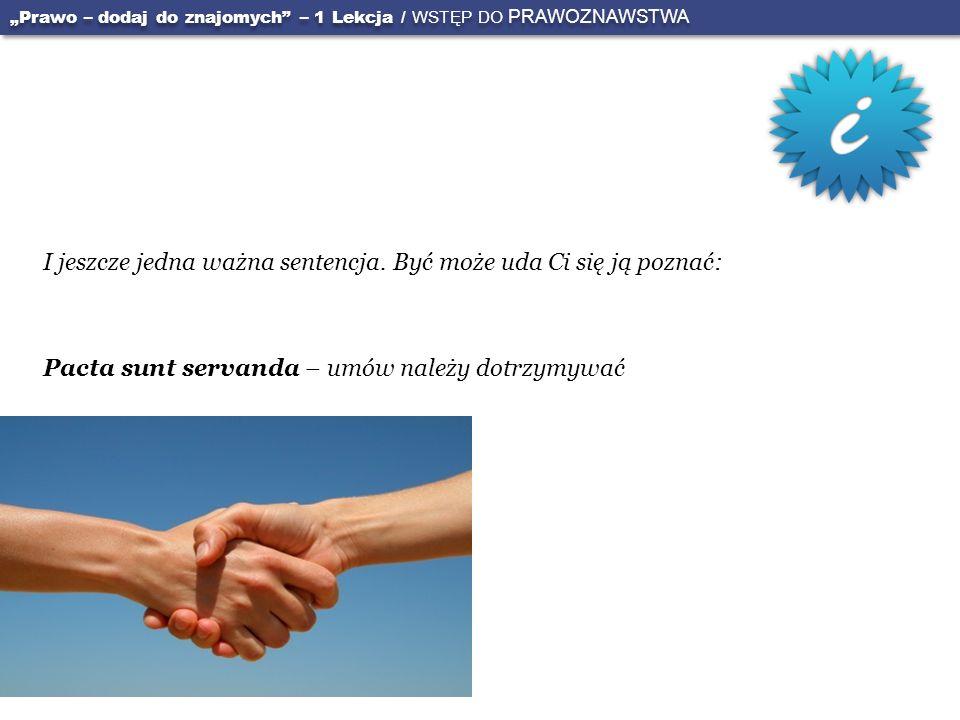 I jeszcze jedna ważna sentencja. Być może uda Ci się ją poznać: Pacta sunt servanda – umów należy dotrzymywać Prawo – dodaj do znajomych – 1 Lekcja /