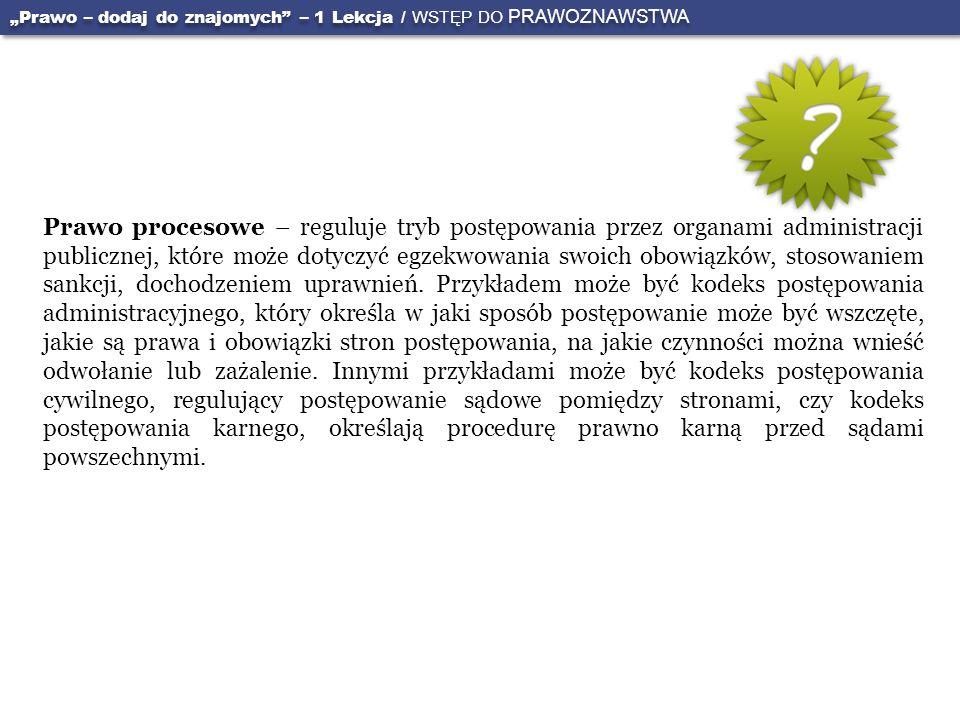 Prawo procesowe – reguluje tryb postępowania przez organami administracji publicznej, które może dotyczyć egzekwowania swoich obowiązków, stosowaniem