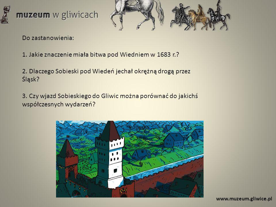 www.muzeum.gliwice.pl Do zastanowienia: 1. Jakie znaczenie miała bitwa pod Wiedniem w 1683 r.? 2. Dlaczego Sobieski pod Wiedeń jechał okrężną drogą pr