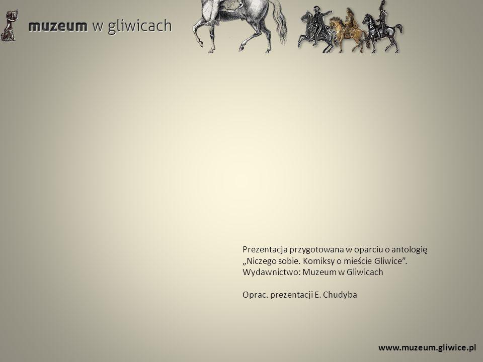 www.muzeum.gliwice.pl Prezentacja przygotowana w oparciu o antologię Niczego sobie. Komiksy o mieście Gliwice. Wydawnictwo: Muzeum w Gliwicach Oprac.
