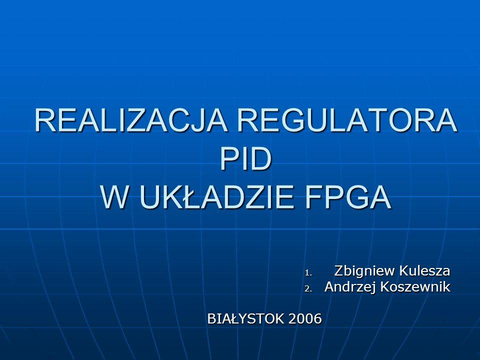 REALIZACJA REGULATORA PID W UKŁADZIE FPGA REALIZACJA REGULATORA PID W UKŁADZIE FPGA 1. Zbigniew Kulesza 2. Andrzej Koszewnik BIAŁYSTOK 2006