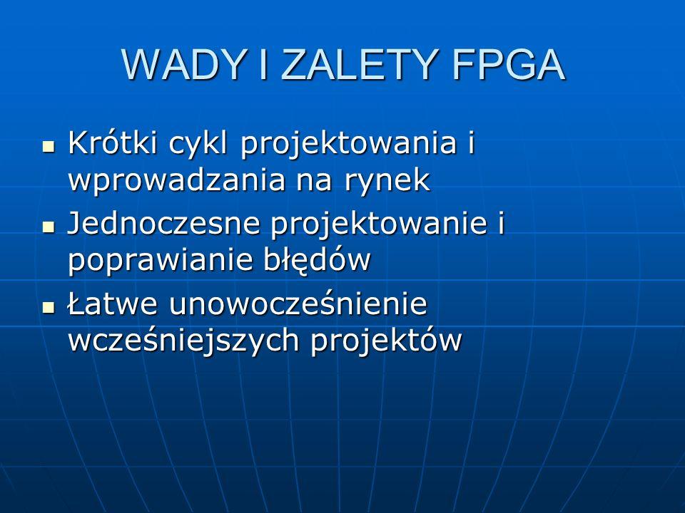 WADY I ZALETY FPGA Krótki cykl projektowania i wprowadzania na rynek Krótki cykl projektowania i wprowadzania na rynek Jednoczesne projektowanie i pop