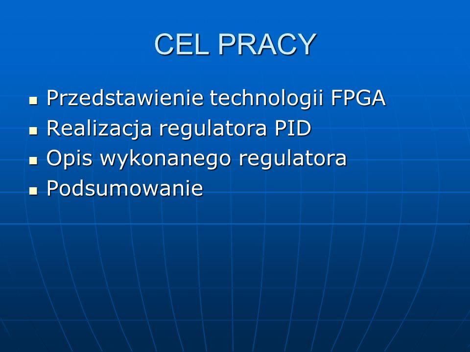 CEL PRACY Przedstawienie technologii FPGA Przedstawienie technologii FPGA Realizacja regulatora PID Realizacja regulatora PID Opis wykonanego regulato