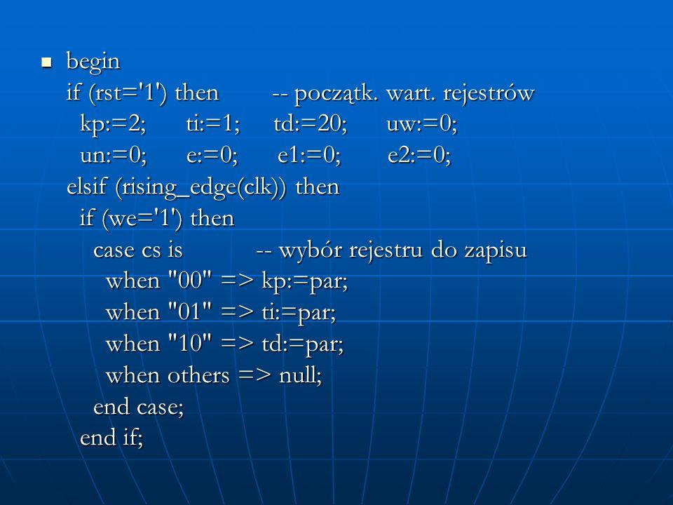 begin begin if (rst='1') then -- początk. wart. rejestrów if (rst='1') then -- początk. wart. rejestrów kp:=2; ti:=1; td:=20; uw:=0; kp:=2; ti:=1; td: