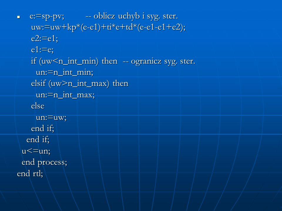 e:=sp-pv; -- oblicz uchyb i syg. ster. e:=sp-pv; -- oblicz uchyb i syg. ster. uw:=uw+kp*(e-e1)+ti*e+td*(e-e1-e1+e2); uw:=uw+kp*(e-e1)+ti*e+td*(e-e1-e1