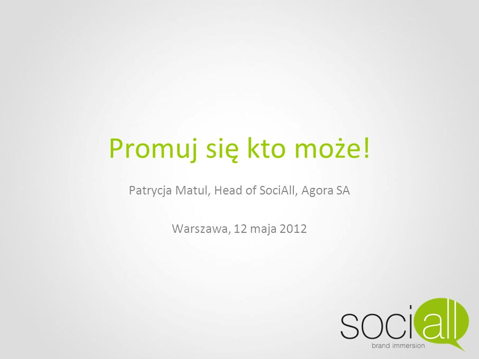 Promuj się kto może! Patrycja Matul, Head of SociAll, Agora SA Warszawa, 12 maja 2012