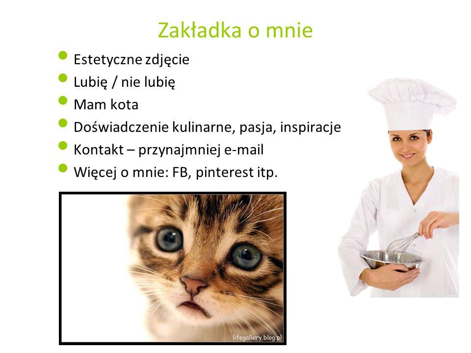 Zakładka o mnie Estetyczne zdjęcie Lubię / nie lubię Mam kota Doświadczenie kulinarne, pasja, inspiracje Kontakt – przynajmniej e-mail Więcej o mnie: