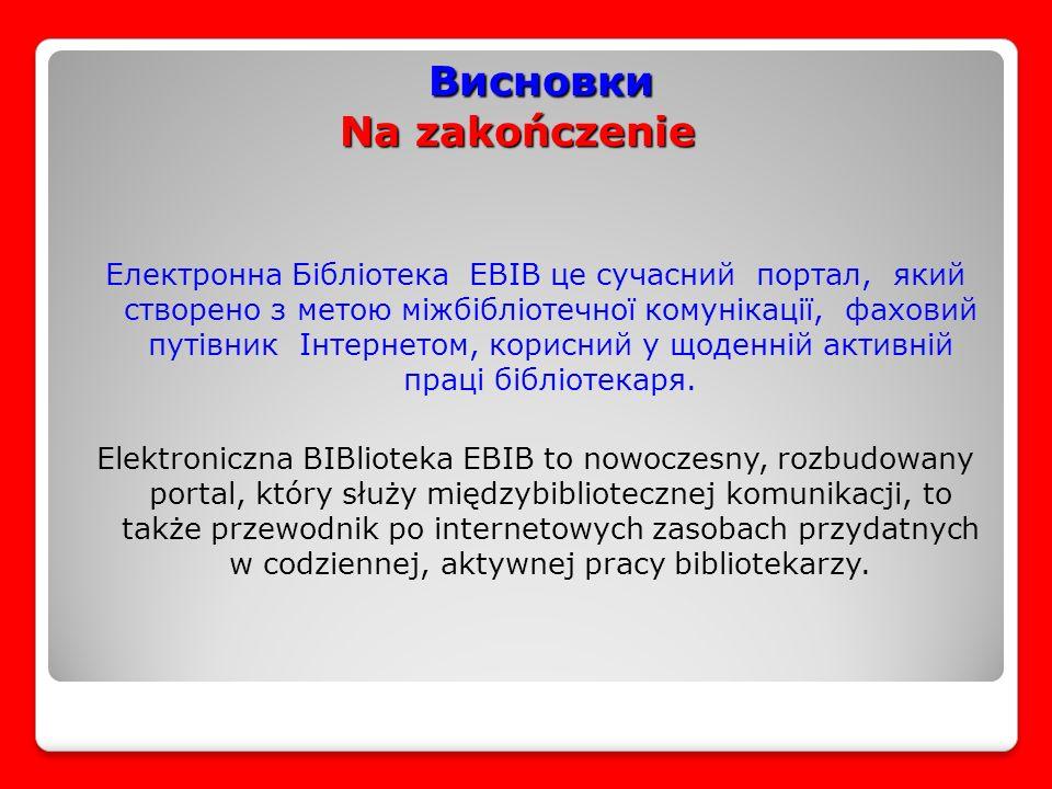 Висновки Na zakończenie Висновки Na zakończenie Електронна Бібліотека EBIB це сучасний портал, який створено з метою міжбібліотечної комунікації, фаховий путівник Інтернетом, корисний у щоденній активній праці бібліотекаря.