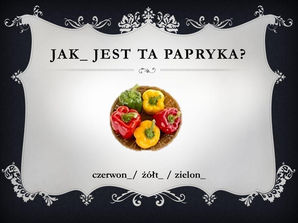 JAK_ JEST TA PAPRYKA? czerwon_/ żółt_ / zielon_