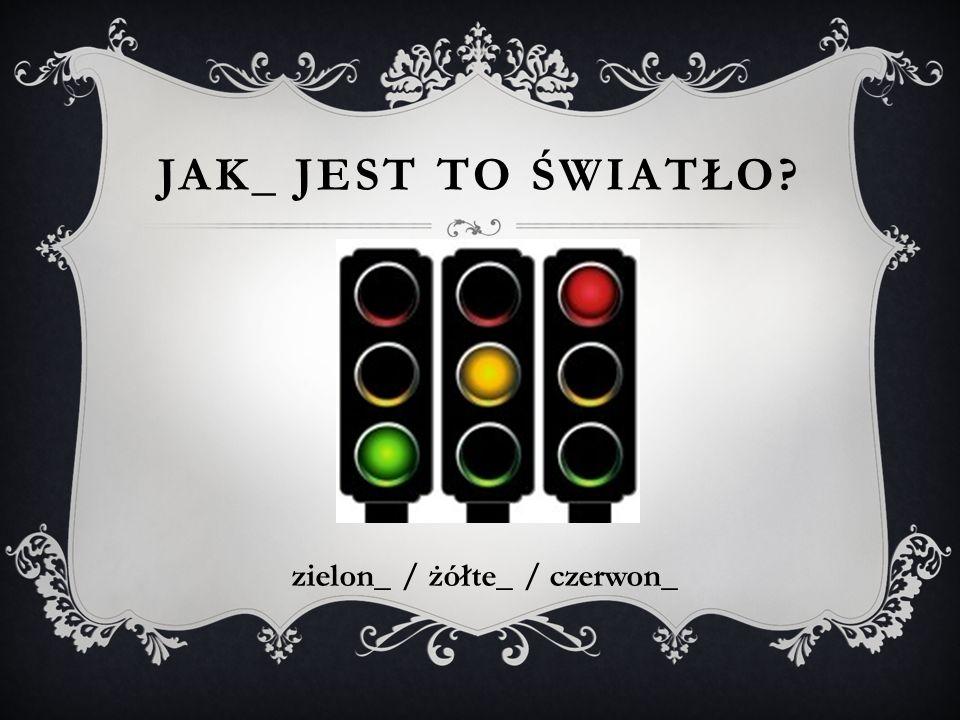 JAK_ JEST TO ŚWIATŁO? zielon_ / żółte_ / czerwon_