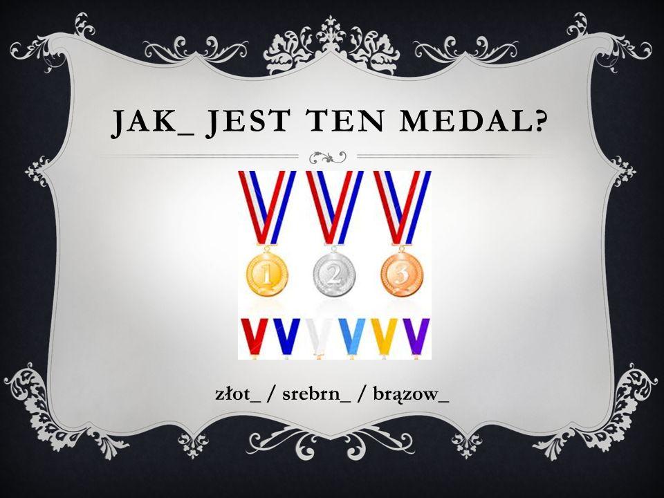 JAK_ JEST TEN MEDAL? złot_ / srebrn_ / brązow_