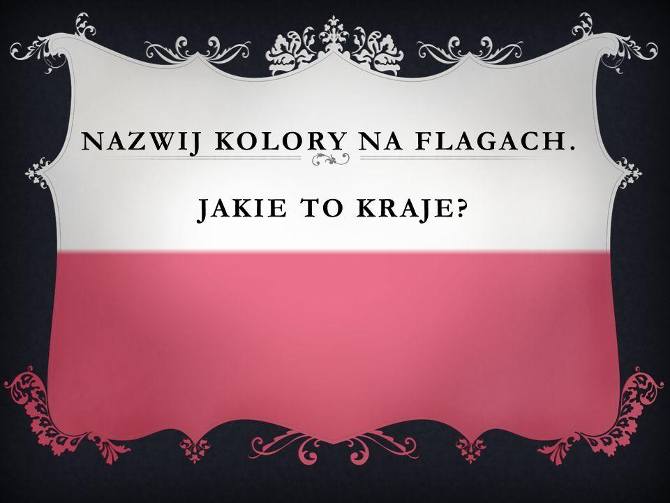 NAZWIJ KOLORY NA FLAGACH. JAKIE TO KRAJE?