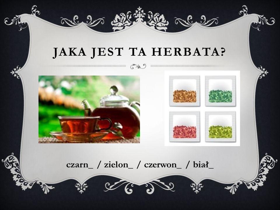 JAKA JEST TA HERBATA? czarn_ / zielon_ / czerwon_ / biał_