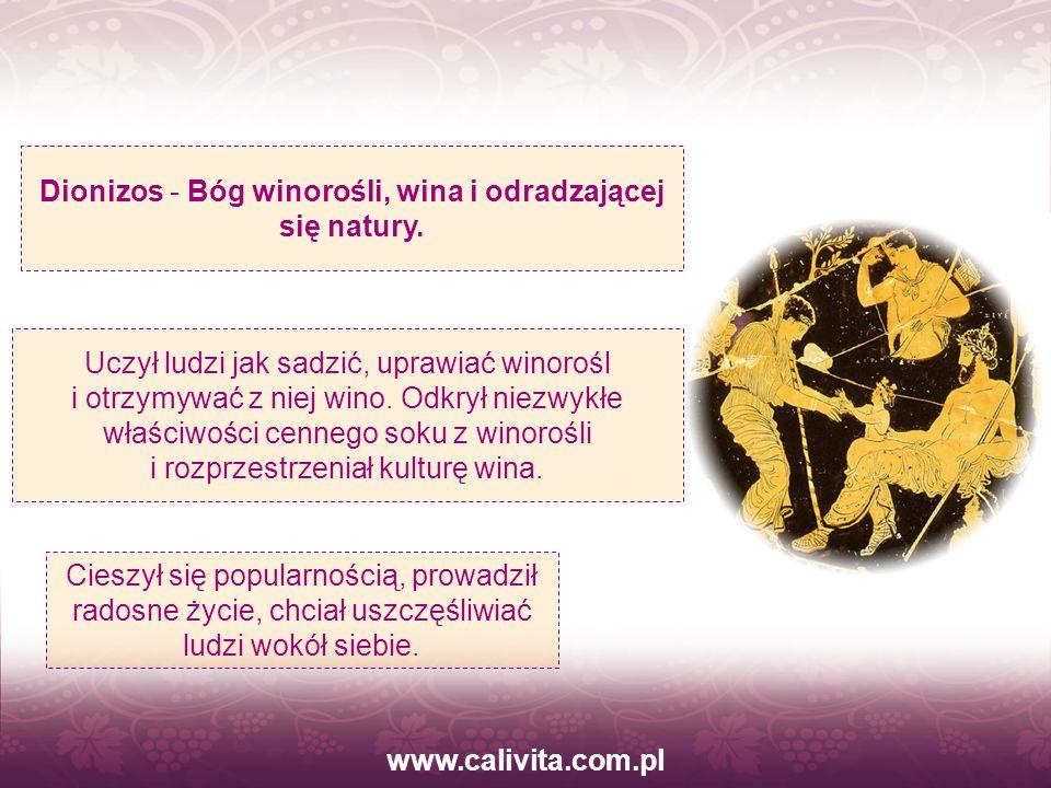 www.calivita.com.pl Cieszył się popularnością, prowadził radosne życie, chciał uszczęśliwiać ludzi wokół siebie. Dionizos - Bóg winorośli, wina i odra