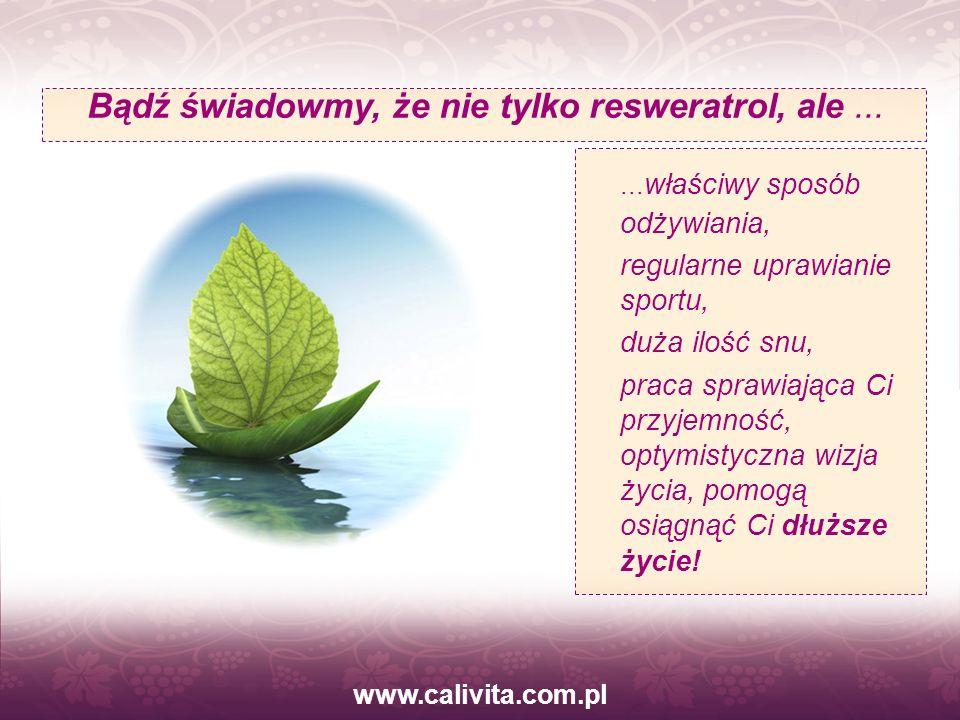 www.calivita.com.pl Bądź świadowmy, że nie tylko resweratrol, ale...... właściwy sposób odżywiania, regularne uprawianie sportu, duża ilość snu, praca