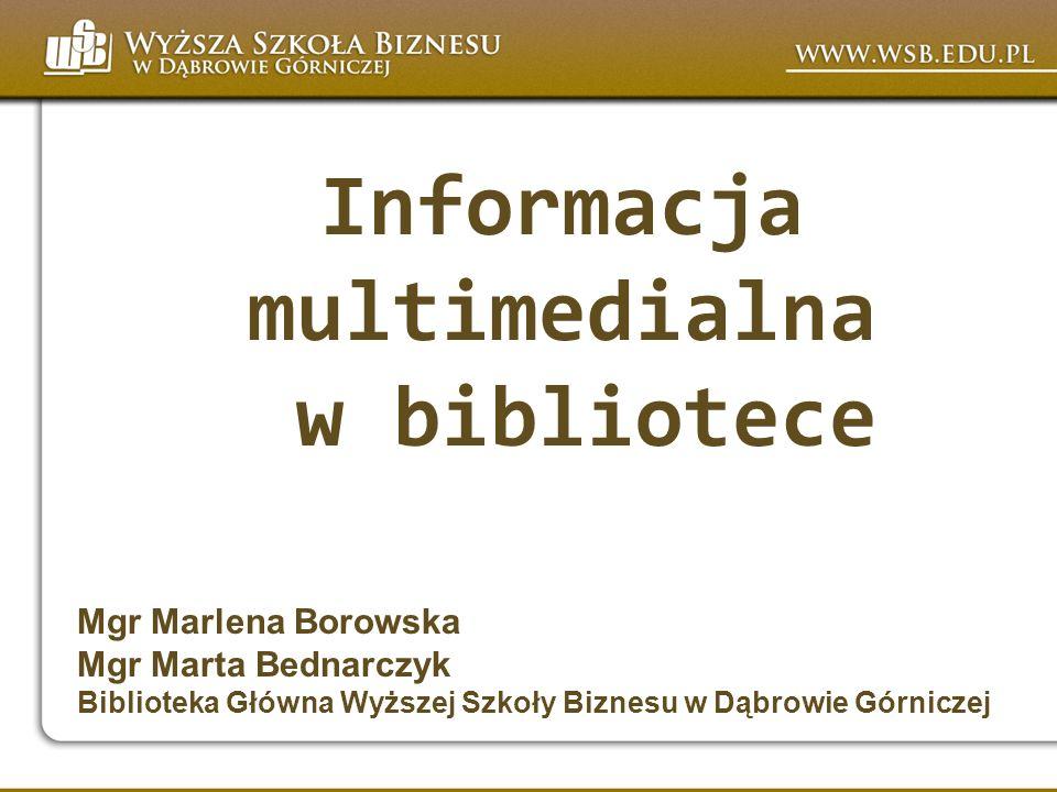 Informacja multimedialna w bibliotece Mgr Marlena Borowska Mgr Marta Bednarczyk Biblioteka Główna Wyższej Szkoły Biznesu w Dąbrowie Górniczej