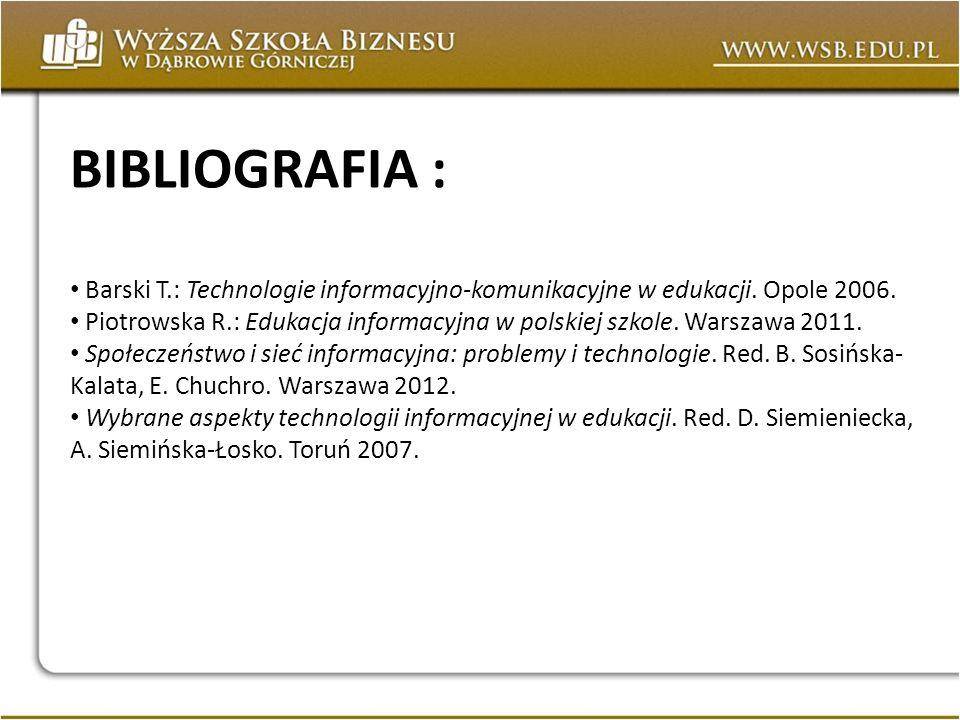BIBLIOGRAFIA : Barski T.: Technologie informacyjno-komunikacyjne w edukacji. Opole 2006. Piotrowska R.: Edukacja informacyjna w polskiej szkole. Warsz