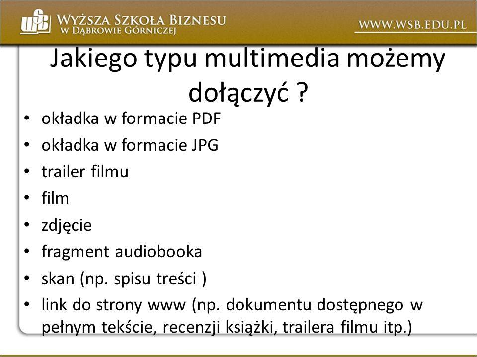 Jakiego typu multimedia możemy dołączyć ? okładka w formacie PDF okładka w formacie JPG trailer filmu film zdjęcie fragment audiobooka skan (np. spisu