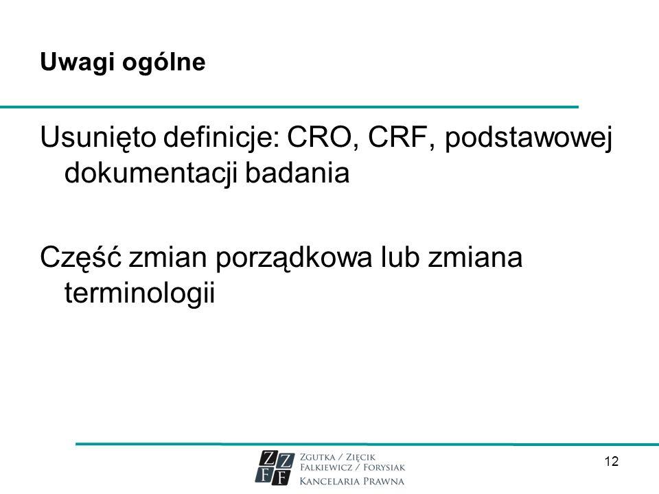 Uwagi ogólne Usunięto definicje: CRO, CRF, podstawowej dokumentacji badania Część zmian porządkowa lub zmiana terminologii 12