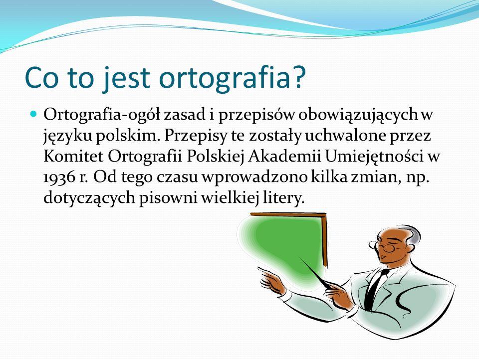 Co to jest ortografia? Ortografia-ogół zasad i przepisów obowiązujących w języku polskim. Przepisy te zostały uchwalone przez Komitet Ortografii Polsk