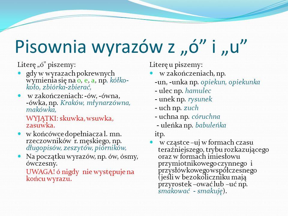 Pisownia wyrazów z ó i u Literę ó piszemy: gdy w wyrazach pokrewnych wymienia się na o, e, a, np. kółko- koło, zbiórka-zbierać, w zakończeniach: -ów,