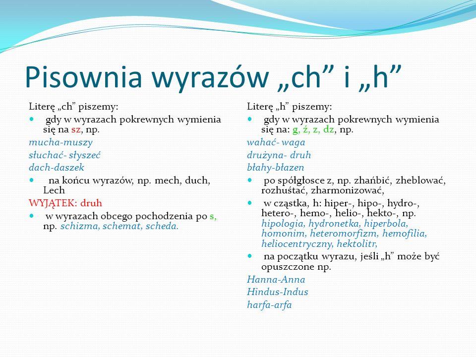 Pisownia wyrazów ch i h Literę ch piszemy: gdy w wyrazach pokrewnych wymienia się na sz, np. mucha-muszy słuchać- słyszeć dach-daszek na końcu wyrazów