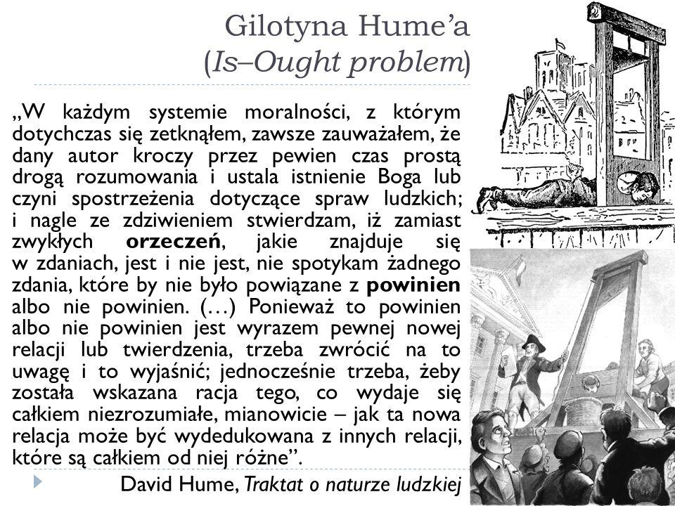 Gilotyna Humea ( Is–Ought problem ) W każdym systemie moralności, z którym dotychczas się zetknąłem, zawsze zauważałem, że dany autor kroczy przez pew