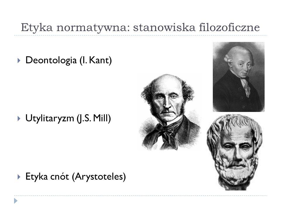 Etyka normatywna: stanowiska filozoficzne Deontologia (I. Kant) Utylitaryzm (J.S. Mill) Etyka cnót (Arystoteles)