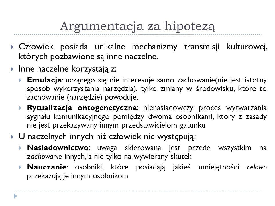 Argumentacja za hipotezą Człowiek posiada unikalne mechanizmy transmisji kulturowej, których pozbawione są inne naczelne. Inne naczelne korzystają z: