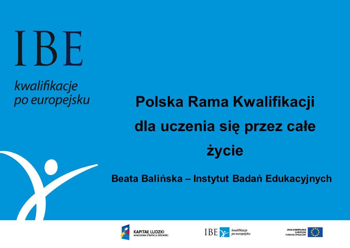 Polska Rama Kwalifikacji dla uczenia się przez całe życie Beata Balińska – Instytut Badań Edukacyjnych