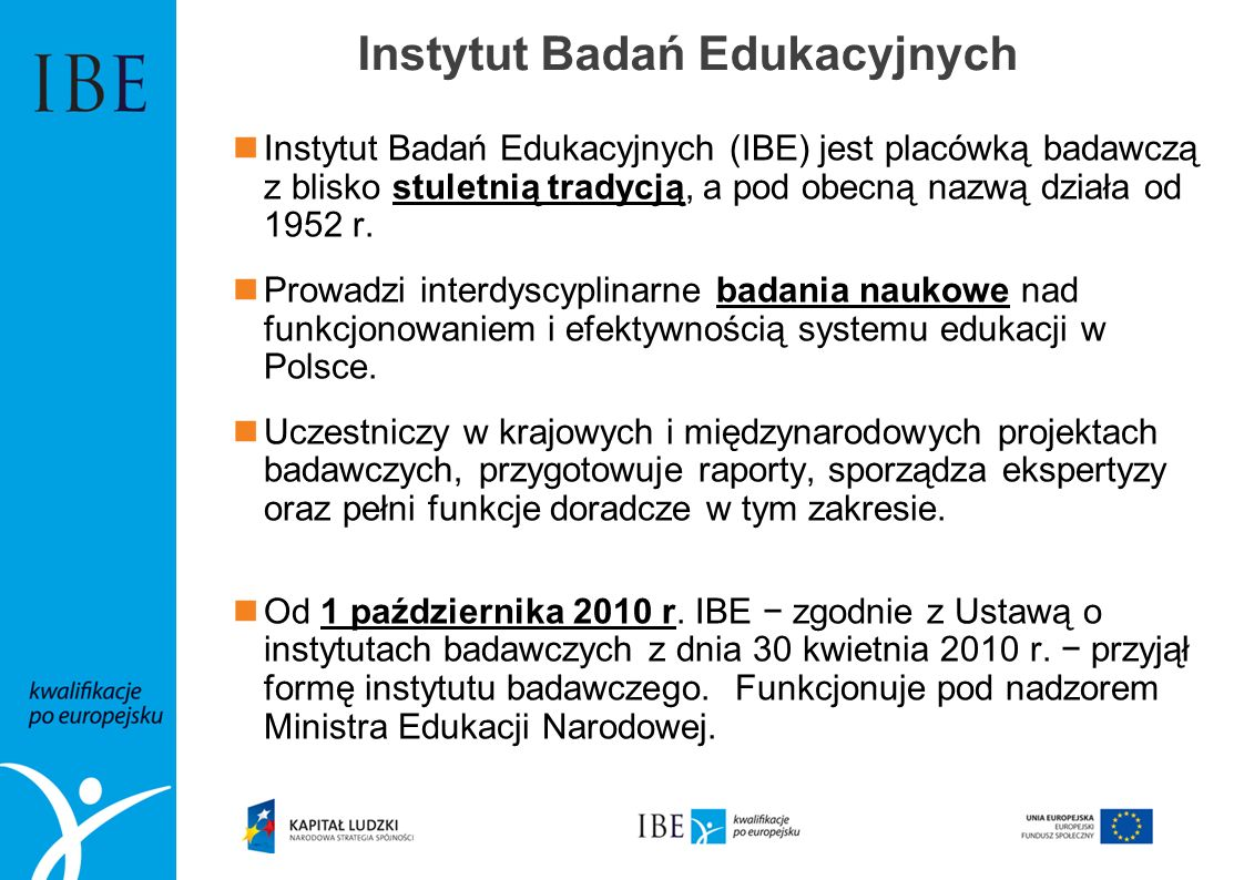 Instytut Badań Edukacyjnych Instytut Badań Edukacyjnych (IBE) jest placówką badawczą z blisko stuletnią tradycją, a pod obecną nazwą działa od 1952 r.