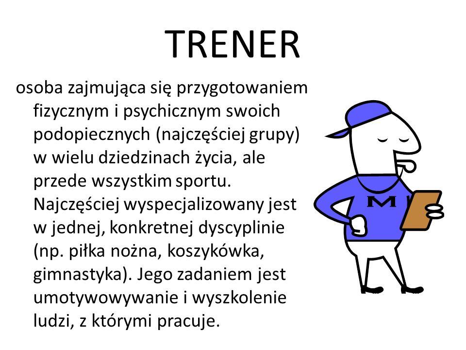TRENER osoba zajmująca się przygotowaniem fizycznym i psychicznym swoich podopiecznych (najczęściej grupy) w wielu dziedzinach życia, ale przede wszys