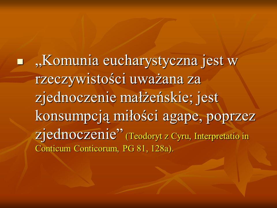 Komunia eucharystyczna jest w rzeczywistości uważana za zjednoczenie małżeńskie; jest konsumpcją miłości agape, poprzez zjednoczenie (Teodoryt z Cyru, Interpretatio in Conticum Conticorum, PG 81, 128a).