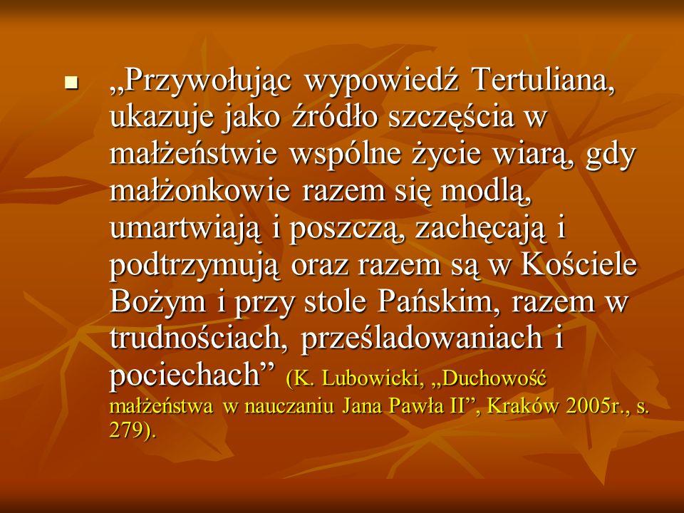 Przywołując wypowiedź Tertuliana, ukazuje jako źródło szczęścia w małżeństwie wspólne życie wiarą, gdy małżonkowie razem się modlą, umartwiają i poszczą, zachęcają i podtrzymują oraz razem są w Kościele Bożym i przy stole Pańskim, razem w trudnościach, prześladowaniach i pociechach (K.