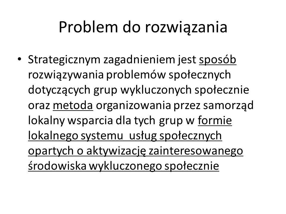 Problem do rozwiązania Strategicznym zagadnieniem jest sposób rozwiązywania problemów społecznych dotyczących grup wykluczonych społecznie oraz metoda