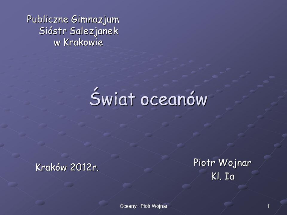 1Oceany - Piotr Wojnar Świat oceanów Piotr Wojnar Kl. Ia Publiczne Gimnazjum Sióstr Salezjanek w Krakowie Kraków 2012r.