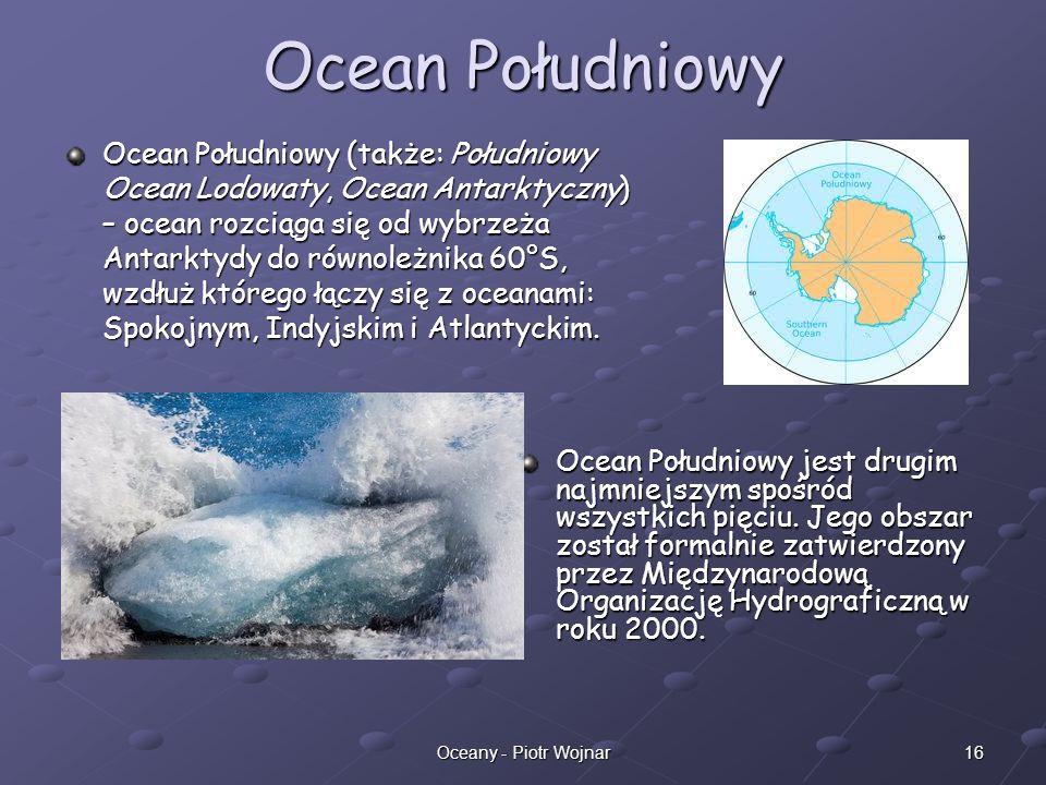16Oceany - Piotr Wojnar Ocean Południowy Ocean Południowy (także: Południowy Ocean Lodowaty, Ocean Antarktyczny) – ocean rozciąga się od wybrzeża Anta