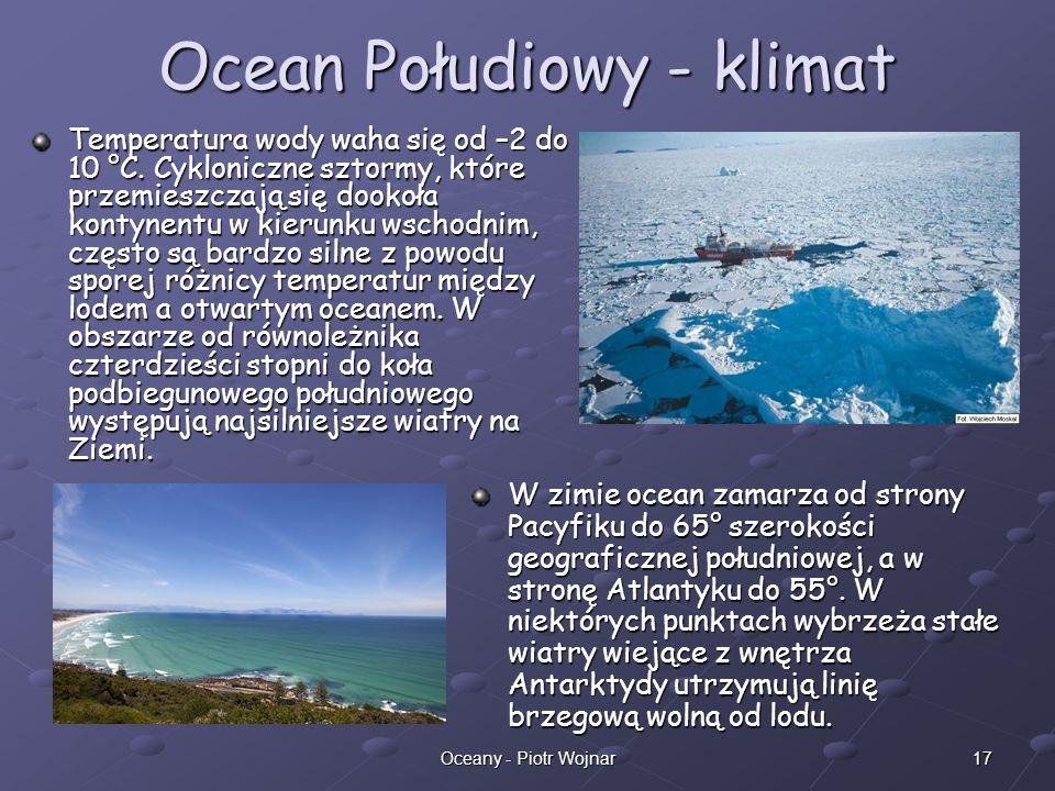 17Oceany - Piotr Wojnar Ocean Połudiowy - klimat Temperatura wody waha się od –2 do 10 °C. Cykloniczne sztormy, które przemieszczają się dookoła konty
