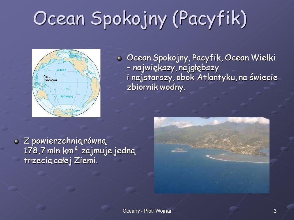 3Oceany - Piotr Wojnar Ocean Spokojny (Pacyfik) Ocean Spokojny, Pacyfik, Ocean Wielki – największy, najgłębszy i najstarszy, obok Atlantyku, na świeci