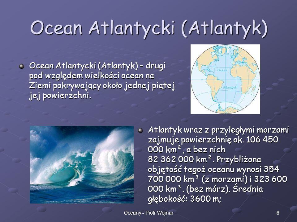 6Oceany - Piotr Wojnar Ocean Atlantycki (Atlantyk) Ocean Atlantycki (Atlantyk) – drugi pod względem wielkości ocean na Ziemi pokrywający około jednej