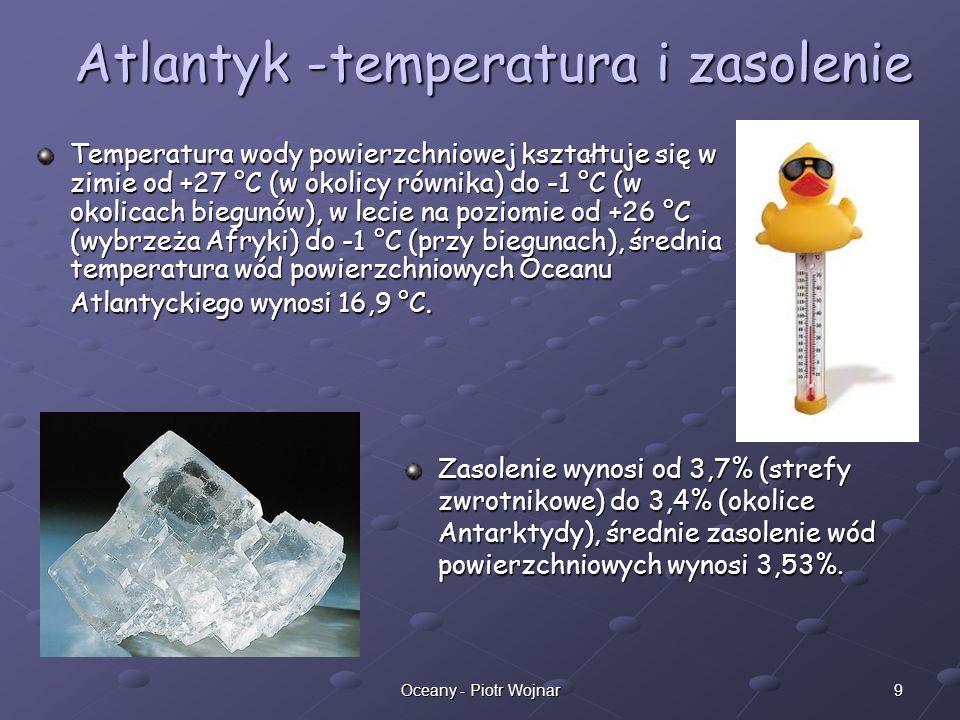 9Oceany - Piotr Wojnar Atlantyk -temperatura i zasolenie Temperatura wody powierzchniowej kształtuje się w zimie od +27 °C (w okolicy równika) do -1 °