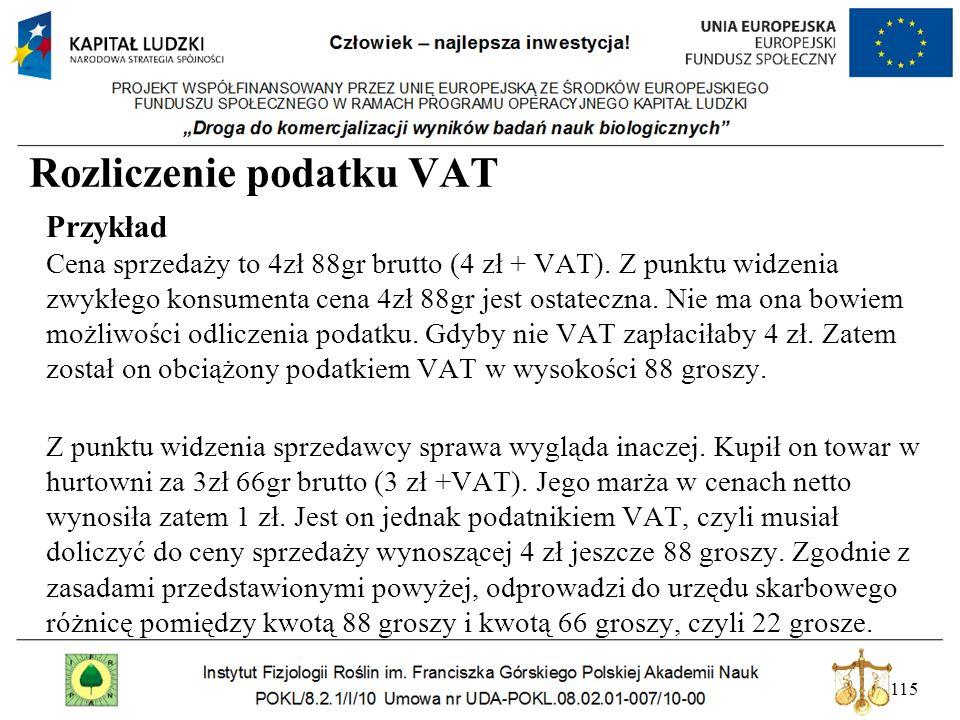 115 Rozliczenie podatku VAT Przykład Cena sprzedaży to 4zł 88gr brutto (4 zł + VAT). Z punktu widzenia zwykłego konsumenta cena 4zł 88gr jest ostatecz