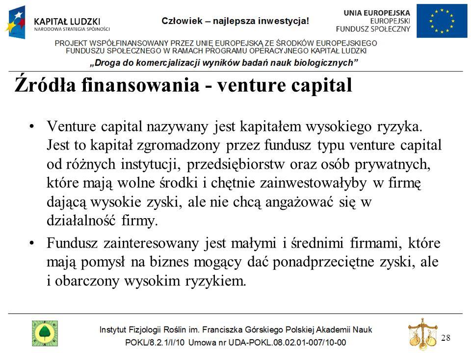 28 Źródła finansowania - venture capital Venture capital nazywany jest kapitałem wysokiego ryzyka. Jest to kapitał zgromadzony przez fundusz typu vent