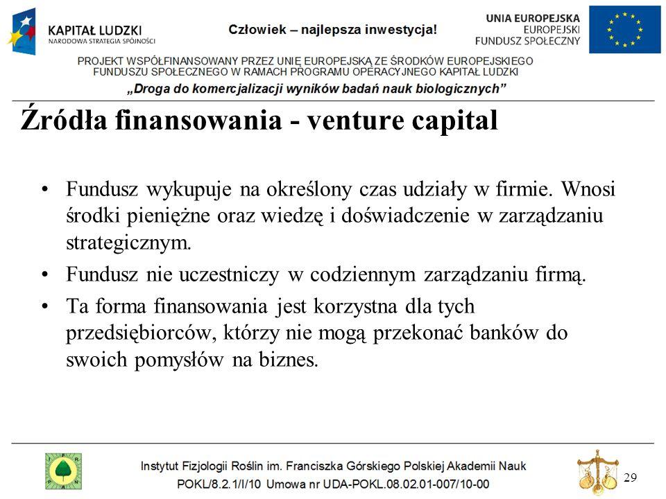 29 Źródła finansowania - venture capital Fundusz wykupuje na określony czas udziały w firmie. Wnosi środki pieniężne oraz wiedzę i doświadczenie w zar