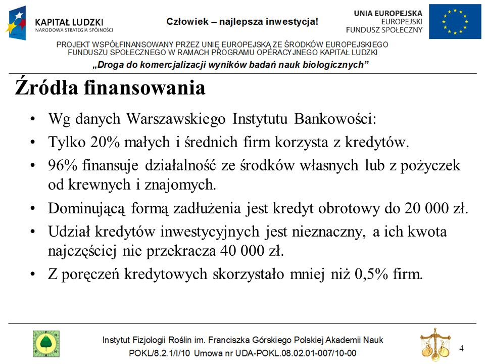 4 Źródła finansowania Wg danych Warszawskiego Instytutu Bankowości: Tylko 20% małych i średnich firm korzysta z kredytów. 96% finansuje działalność ze