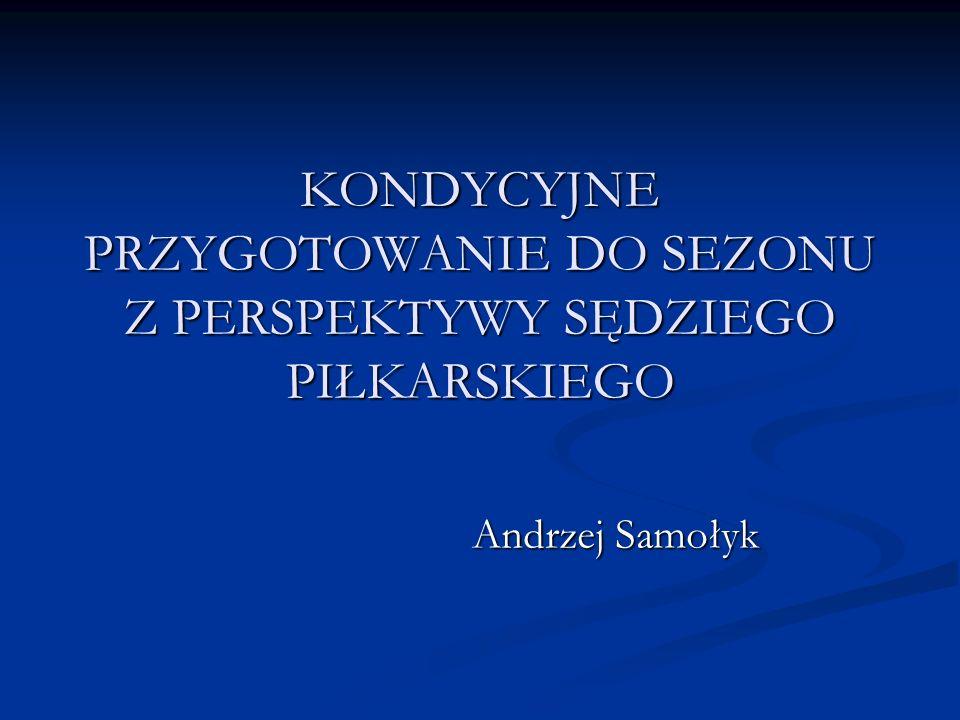 KONDYCYJNE PRZYGOTOWANIE DO SEZONU Z PERSPEKTYWY SĘDZIEGO PIŁKARSKIEGO Andrzej Samołyk