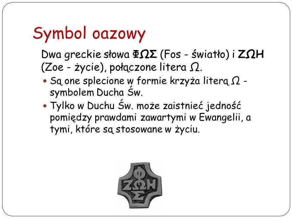 Symbol oazowy Dwa greckie słowa ΦΩΣ (Fos - światło) i ΖΩΗ (Zoe - życie), połączone litera Ω. Są one splecione w formie krzyża literą Ω - symbolem Duch