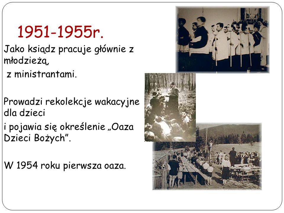 1951-1955r. Jako ksiądz pracuje głównie z młodzieżą, z ministrantami. Prowadzi rekolekcje wakacyjne dla dzieci i pojawia się określenie Oaza Dzieci Bo