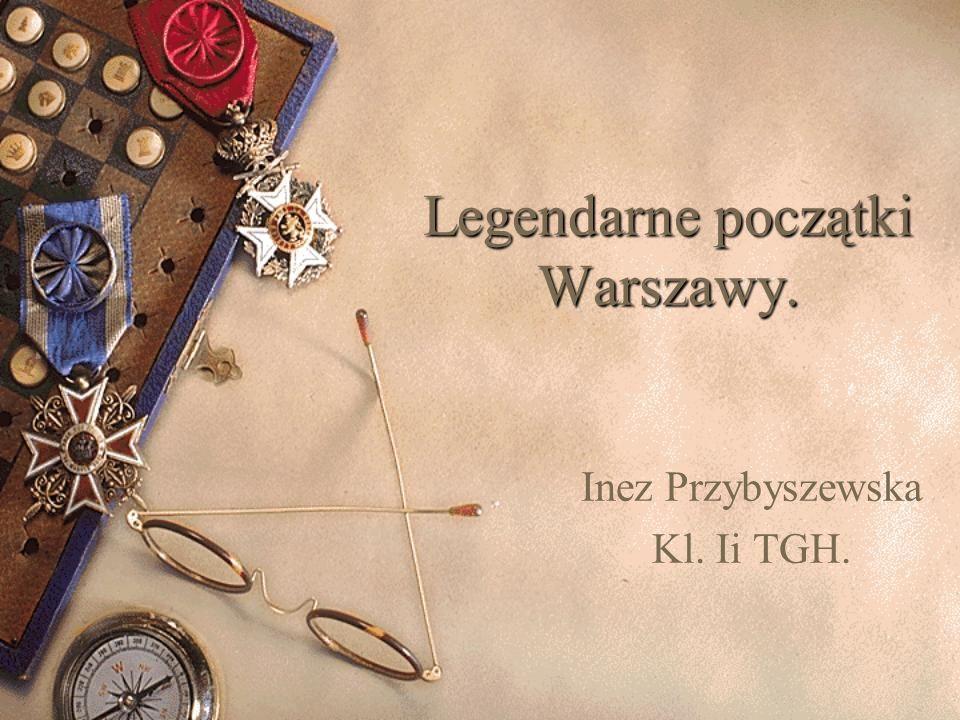 Legendarne początki Warszawy. Inez Przybyszewska Kl. Ii TGH.